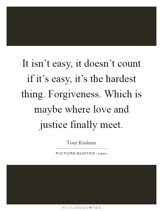 It isn't easy, it doesn't count if it's easy, it's the hardest thing. Forgiveness. Which is maybe where love and justice finally meet Picture Quote #1
