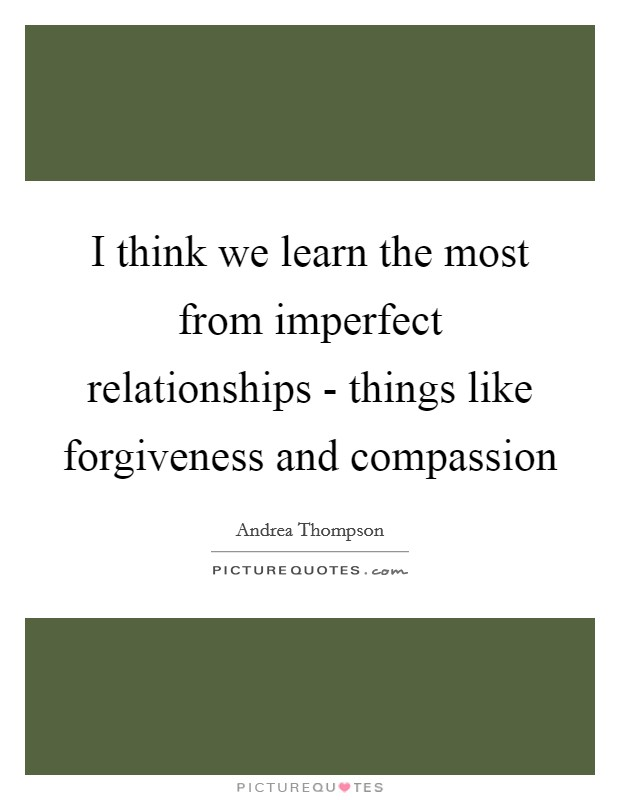 I think we learn the most from imperfect relationships - things like forgiveness and compassion Picture Quote #1