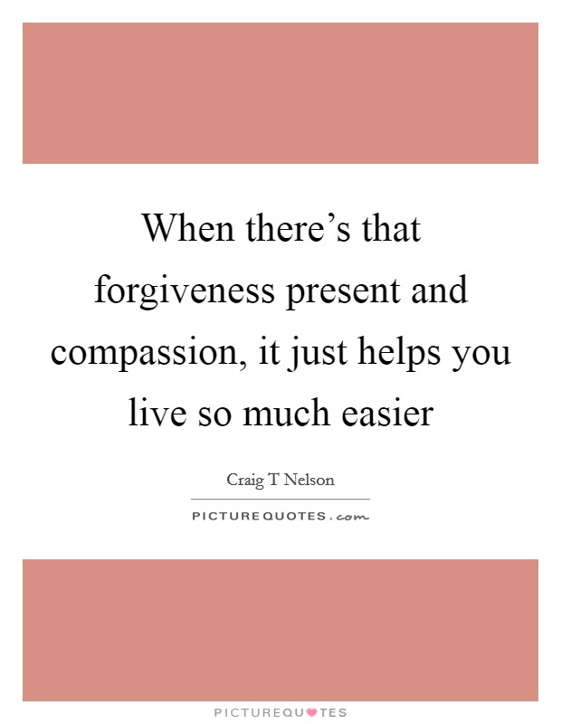 When there's that forgiveness present and compassion, it just helps you live so much easier Picture Quote #1