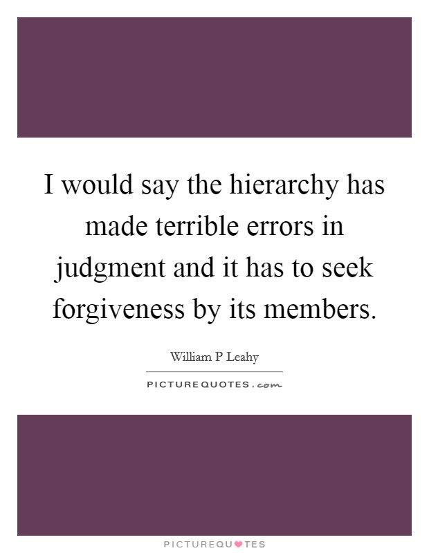 I would say the hierarchy has made terrible errors in judgment and it has to seek forgiveness by its members Picture Quote #1