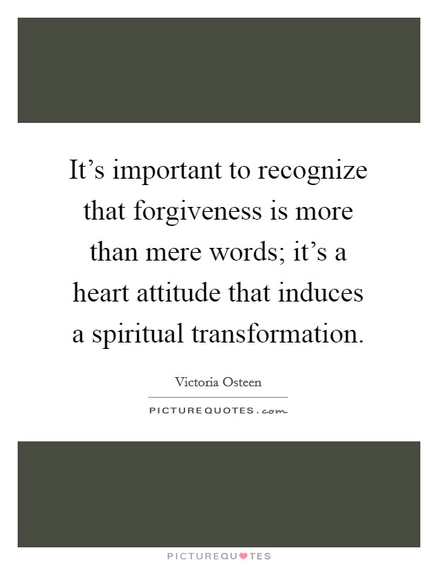 It's important to recognize that forgiveness is more than mere words; it's a heart attitude that induces a spiritual transformation Picture Quote #1