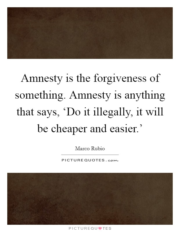 Amnesty is the forgiveness of something. Amnesty is anything that says, 'Do it illegally, it will be cheaper and easier.' Picture Quote #1