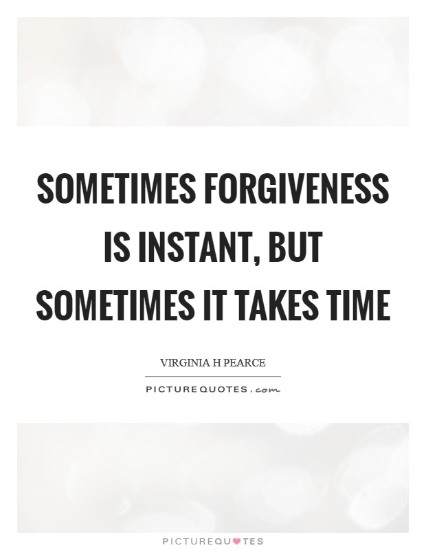 Sometimes forgiveness is instant, but sometimes it takes time Picture Quote #1