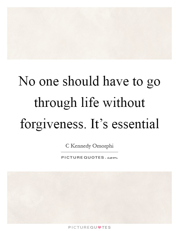 No one should have to go through life without forgiveness. It's essential Picture Quote #1