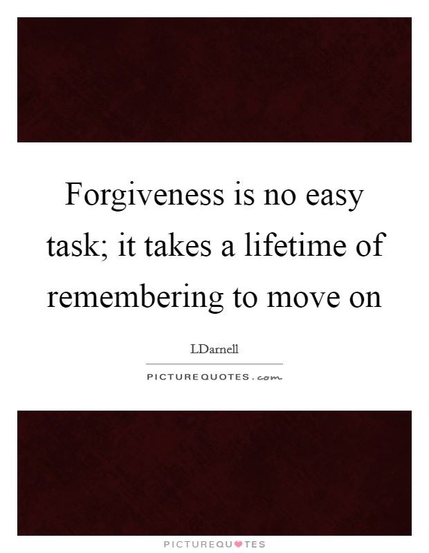 Forgiveness is no easy task; it takes a lifetime of remembering to move on Picture Quote #1
