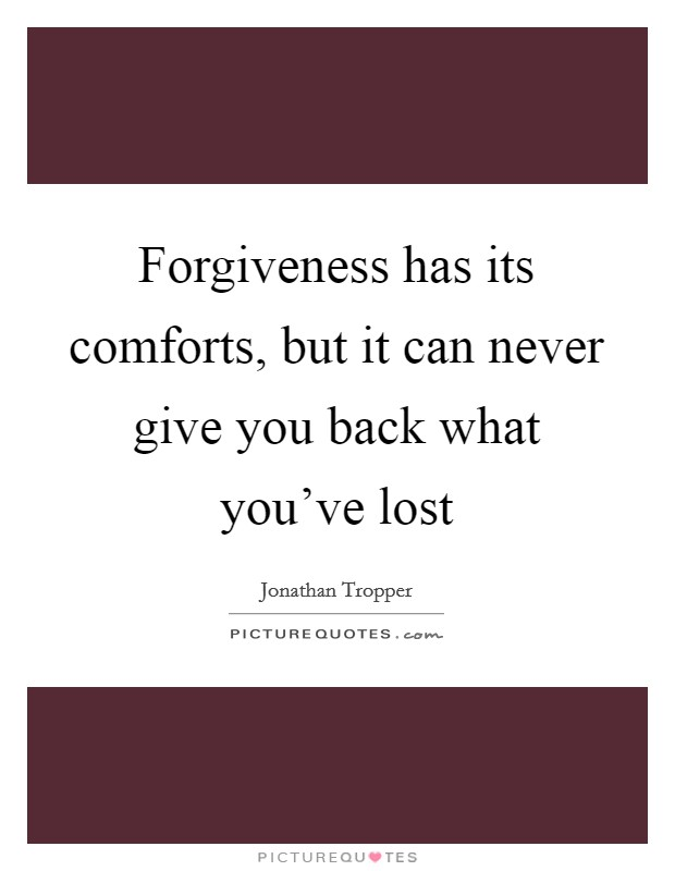 Forgiveness has its comforts, but it can never give you back what you've lost Picture Quote #1