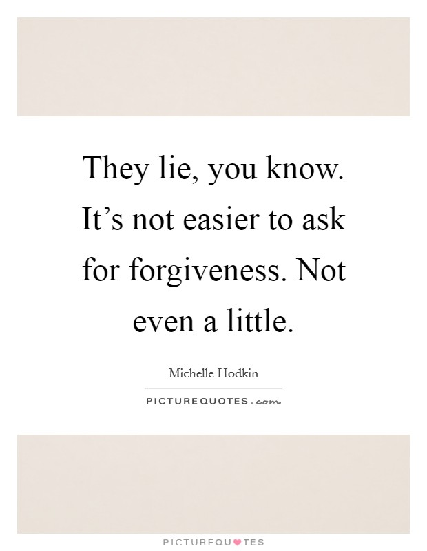 They lie, you know. It's not easier to ask for forgiveness. Not even a little Picture Quote #1