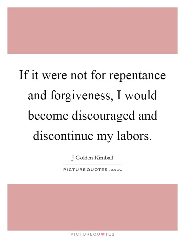 If it were not for repentance and forgiveness, I would become discouraged and discontinue my labors Picture Quote #1