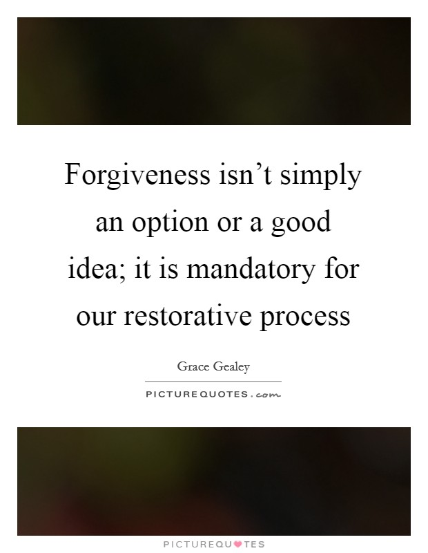 Forgiveness isn't simply an option or a good idea; it is mandatory for our restorative process Picture Quote #1
