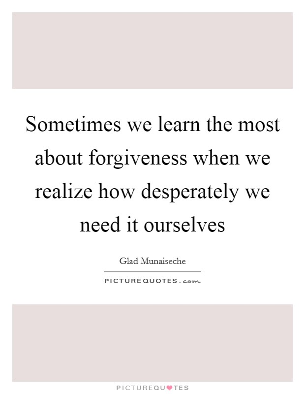 Sometimes we learn the most about forgiveness when we realize how desperately we need it ourselves Picture Quote #1