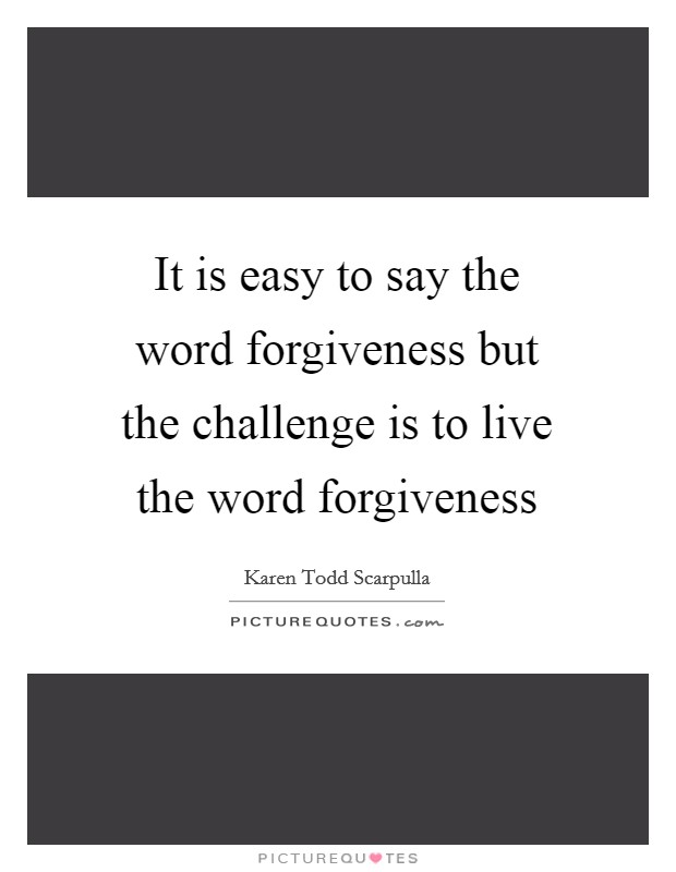 It is easy to say the word forgiveness but the challenge is to live the word forgiveness Picture Quote #1