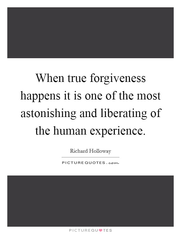 When true forgiveness happens it is one of the most astonishing and liberating of the human experience Picture Quote #1