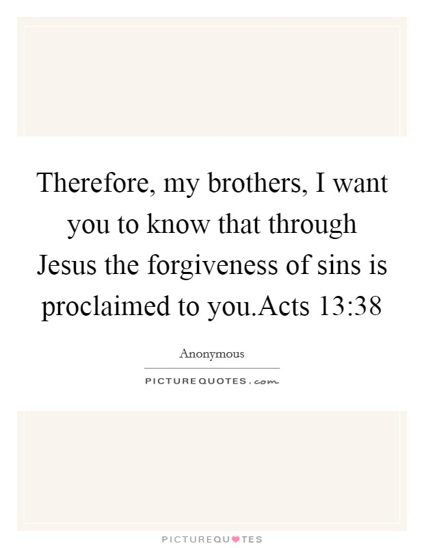 Therefore, my brothers, I want you to know that through Jesus the forgiveness of sins is proclaimed to you.Acts 13:38 Picture Quote #1