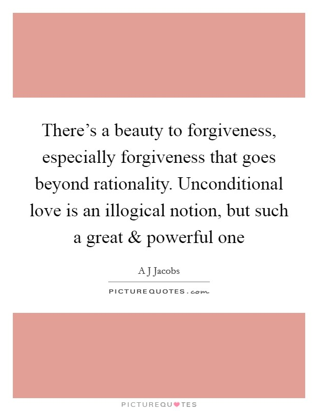 There's a beauty to forgiveness, especially forgiveness that goes beyond rationality. Unconditional love is an illogical notion, but such a great and powerful one Picture Quote #1