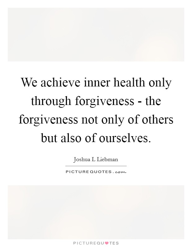 We achieve inner health only through forgiveness - the forgiveness not only of others but also of ourselves Picture Quote #1