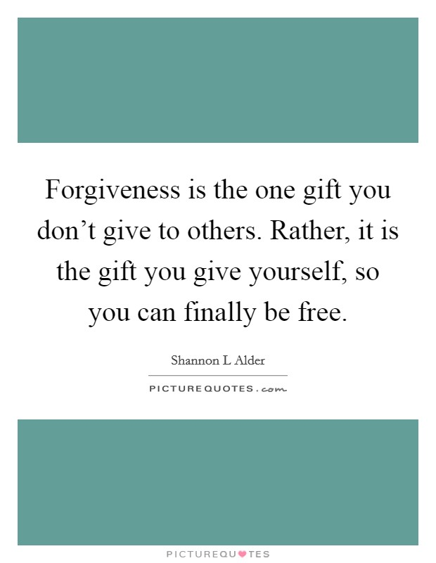 Forgiveness is the one gift you don't give to others. Rather, it is the gift you give yourself, so you can finally be free Picture Quote #1