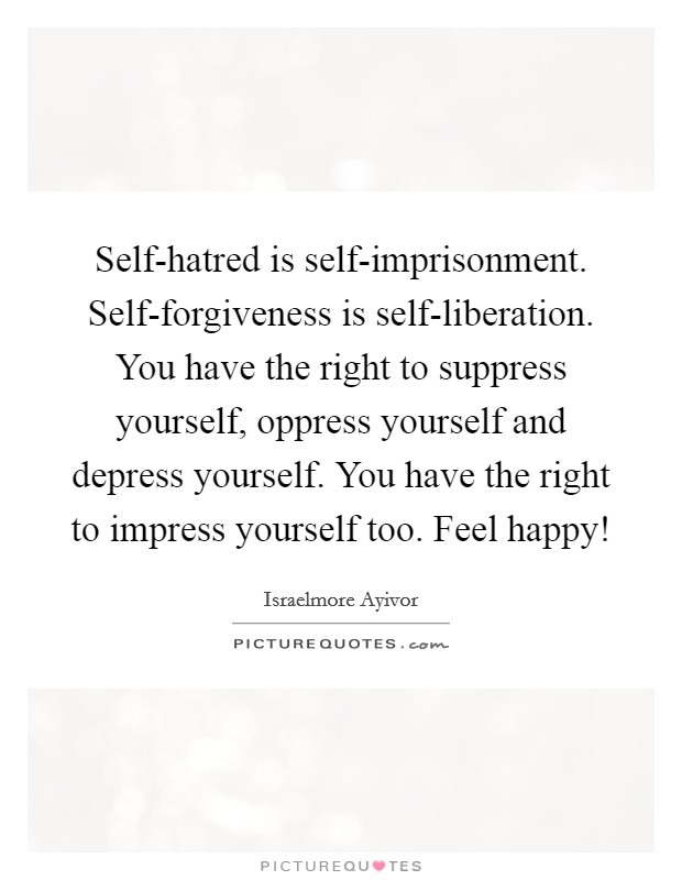 Self-hatred is self-imprisonment. Self-forgiveness is self-liberation. You have the right to suppress yourself, oppress yourself and depress yourself. You have the right to impress yourself too. Feel happy! Picture Quote #1