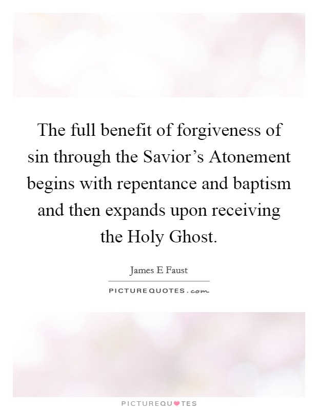 The full benefit of forgiveness of sin through the Savior's Atonement begins with repentance and baptism and then expands upon receiving the Holy Ghost Picture Quote #1