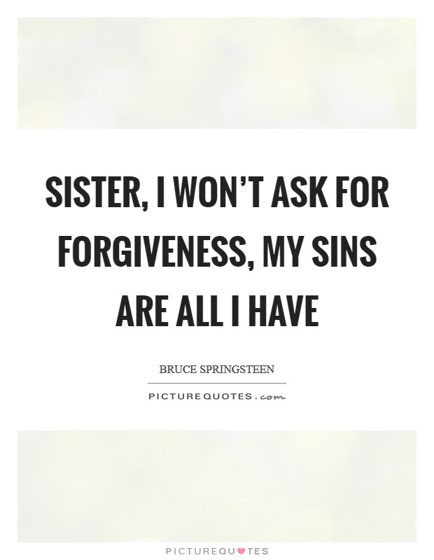 Sister, I won't ask for forgiveness, my sins are all I have Picture Quote #1