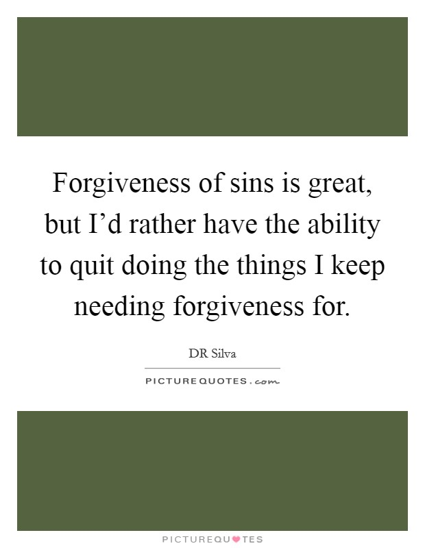 Forgiveness of sins is great, but I'd rather have the ability to quit doing the things I keep needing forgiveness for Picture Quote #1