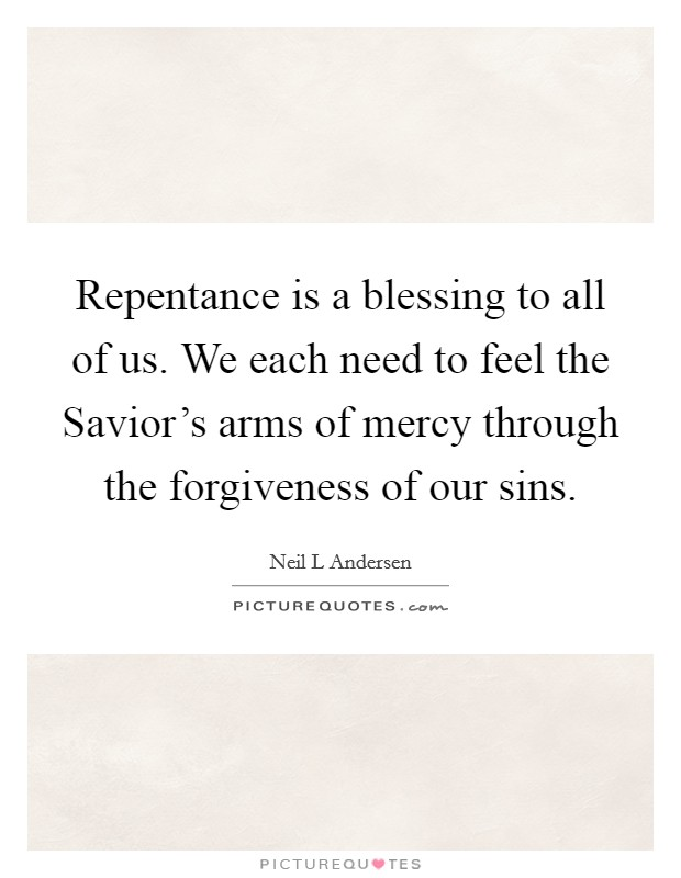 Repentance is a blessing to all of us. We each need to feel the Savior's arms of mercy through the forgiveness of our sins Picture Quote #1