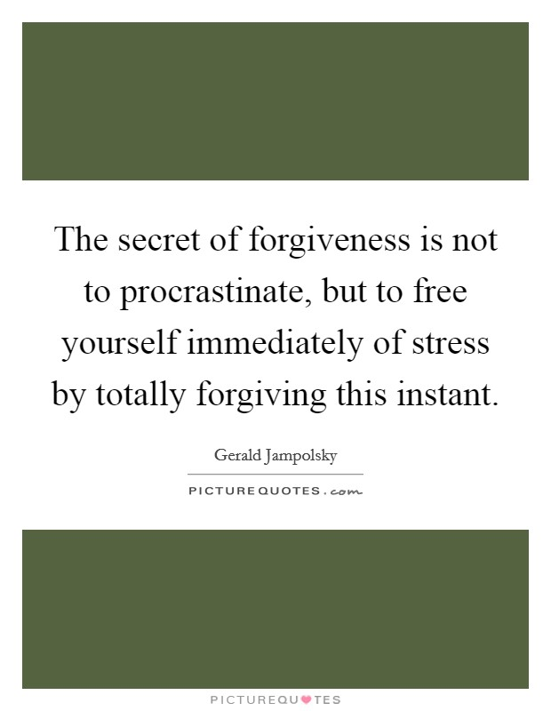 The secret of forgiveness is not to procrastinate, but to free yourself immediately of stress by totally forgiving this instant Picture Quote #1