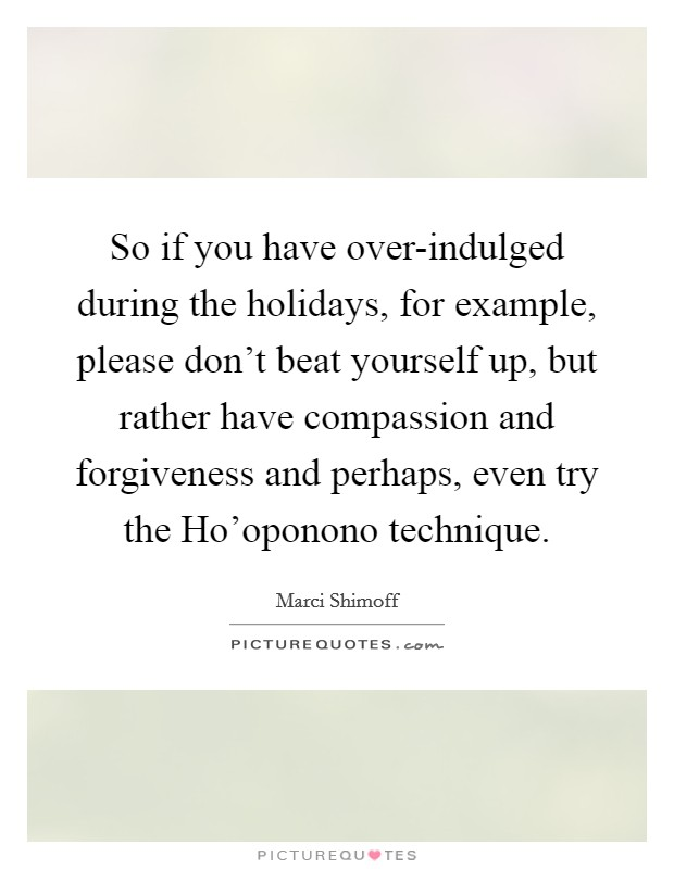 So if you have over-indulged during the holidays, for example, please don't beat yourself up, but rather have compassion and forgiveness and perhaps, even try the Ho'oponono technique. Picture Quote #1