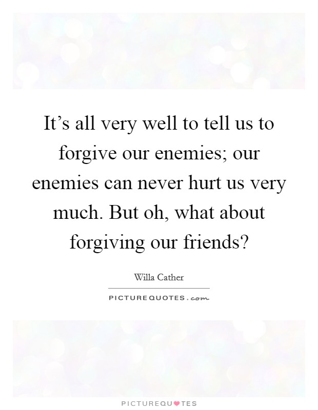 It's all very well to tell us to forgive our enemies; our enemies can never hurt us very much. But oh, what about forgiving our friends? Picture Quote #1