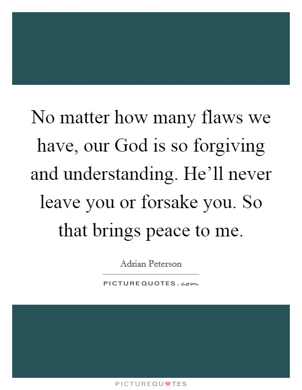 No matter how many flaws we have, our God is so forgiving and understanding. He'll never leave you or forsake you. So that brings peace to me Picture Quote #1