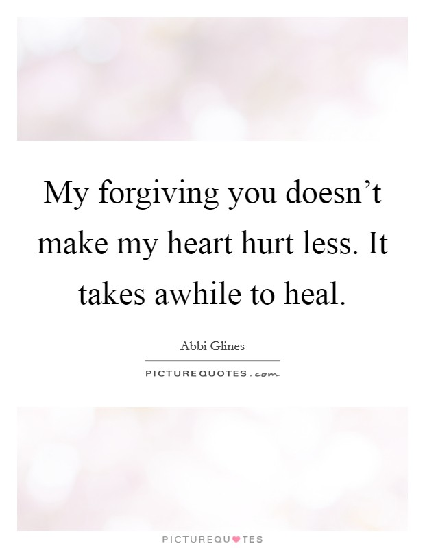 My forgiving you doesn't make my heart hurt less. It takes awhile to heal Picture Quote #1