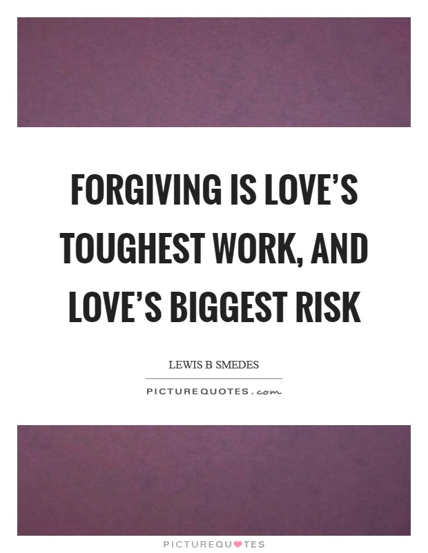 Forgiving is love's toughest work, and love's biggest risk Picture Quote #1