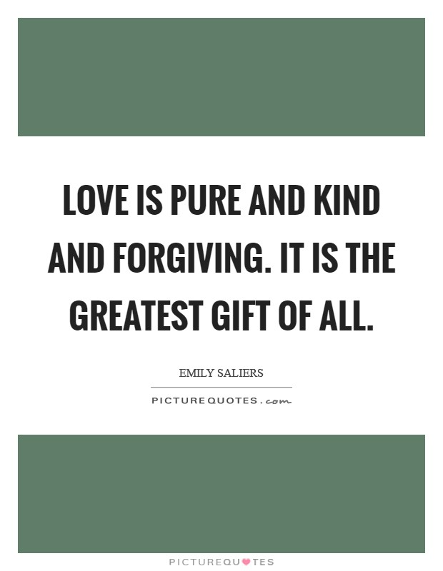 Love is pure and kind and forgiving. It is the greatest gift of all Picture Quote #1