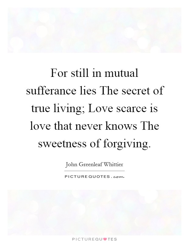 For still in mutual sufferance lies The secret of true living; Love scarce is love that never knows The sweetness of forgiving Picture Quote #1