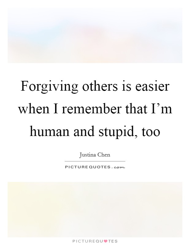 Forgiving others is easier when I remember that I'm human and stupid, too Picture Quote #1