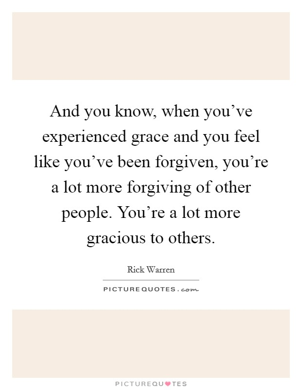 And you know, when you've experienced grace and you feel like you've been forgiven, you're a lot more forgiving of other people. You're a lot more gracious to others Picture Quote #1