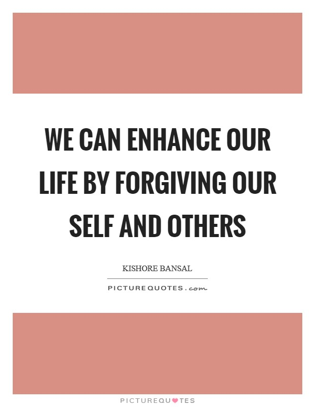 We can enhance our life by forgiving our self and others Picture Quote #1
