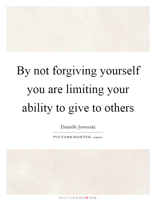 By not forgiving yourself you are limiting your ability to give to others Picture Quote #1
