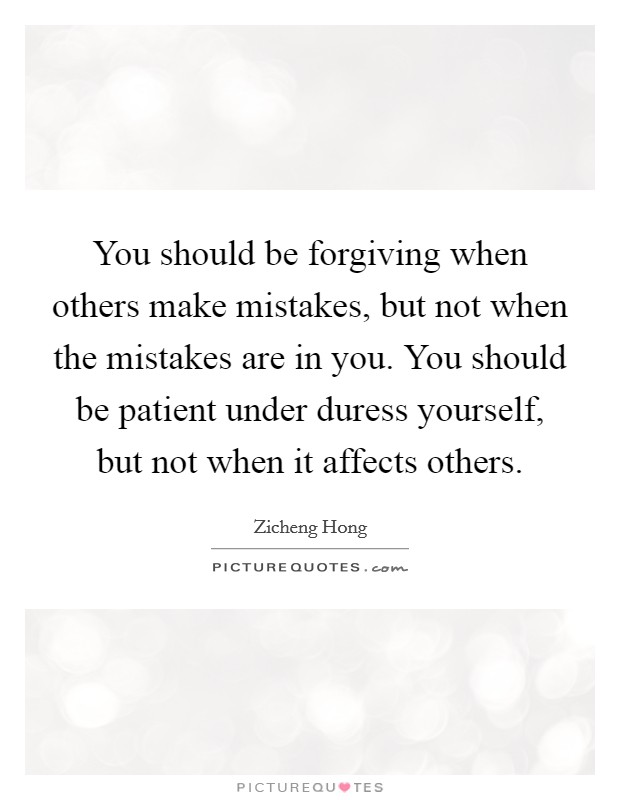 You should be forgiving when others make mistakes, but not when the mistakes are in you. You should be patient under duress yourself, but not when it affects others Picture Quote #1