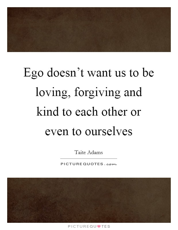 Ego doesn't want us to be loving, forgiving and kind to each other or even to ourselves Picture Quote #1