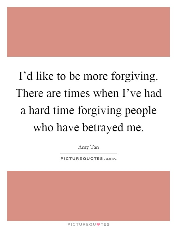 I'd like to be more forgiving. There are times when I've had a hard time forgiving people who have betrayed me. Picture Quote #1