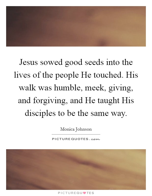 Jesus sowed good seeds into the lives of the people He touched. His walk was humble, meek, giving, and forgiving, and He taught His disciples to be the same way Picture Quote #1