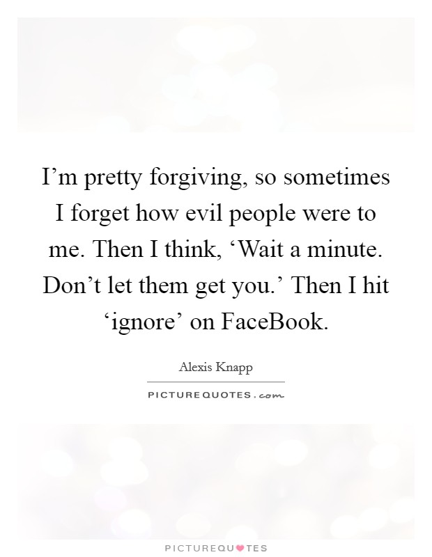 I'm pretty forgiving, so sometimes I forget how evil people were to me. Then I think, 'Wait a minute. Don't let them get you.' Then I hit 'ignore' on FaceBook Picture Quote #1