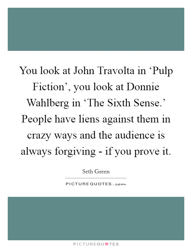 You look at John Travolta in 'Pulp Fiction', you look at Donnie Wahlberg in 'The Sixth Sense.' People have liens against them in crazy ways and the audience is always forgiving - if you prove it Picture Quote #1