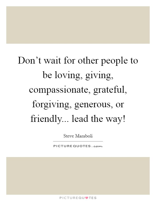 Don't wait for other people to be loving, giving, compassionate, grateful, forgiving, generous, or friendly... lead the way! Picture Quote #1