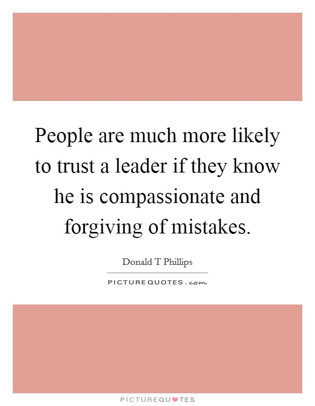 People are much more likely to trust a leader if they know he is compassionate and forgiving of mistakes Picture Quote #1