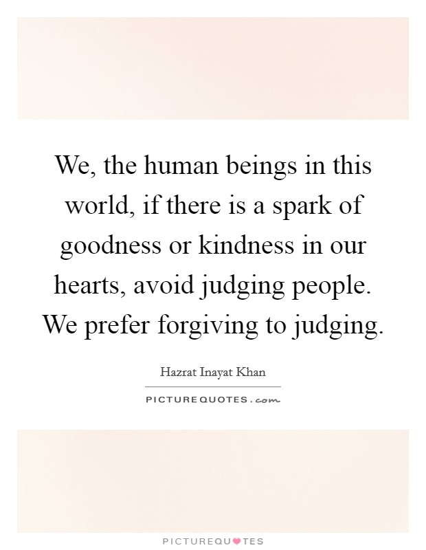 We, the human beings in this world, if there is a spark of goodness or kindness in our hearts, avoid judging people. We prefer forgiving to judging Picture Quote #1