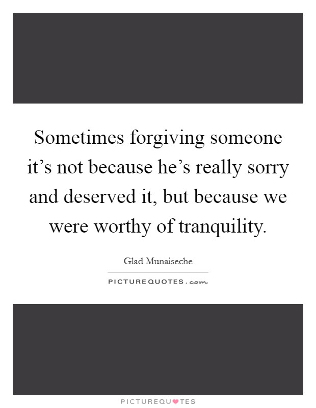 Sometimes forgiving someone it's not because he's really sorry and deserved it, but because we were worthy of tranquility Picture Quote #1