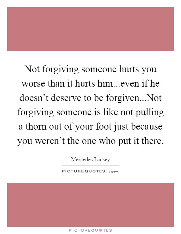 Not forgiving someone hurts you worse than it hurts him...even if he doesn't deserve to be forgiven...Not forgiving someone is like not pulling a thorn out of your foot just because you weren't the one who put it there Picture Quote #1