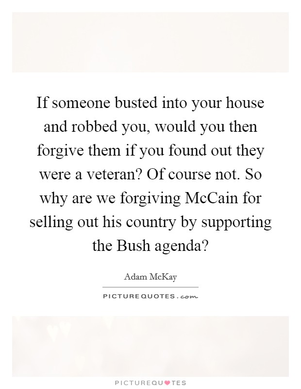If someone busted into your house and robbed you, would you then forgive them if you found out they were a veteran? Of course not. So why are we forgiving McCain for selling out his country by supporting the Bush agenda? Picture Quote #1