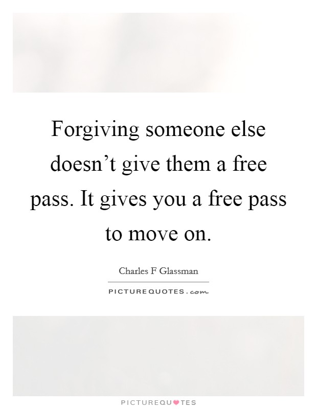 Forgiving someone else doesn't give them a free pass. It gives you a free pass to move on Picture Quote #1